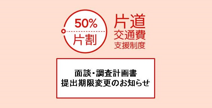 【片道交通費支援制度】面談・調査計画書提出期限変更のお知らせ